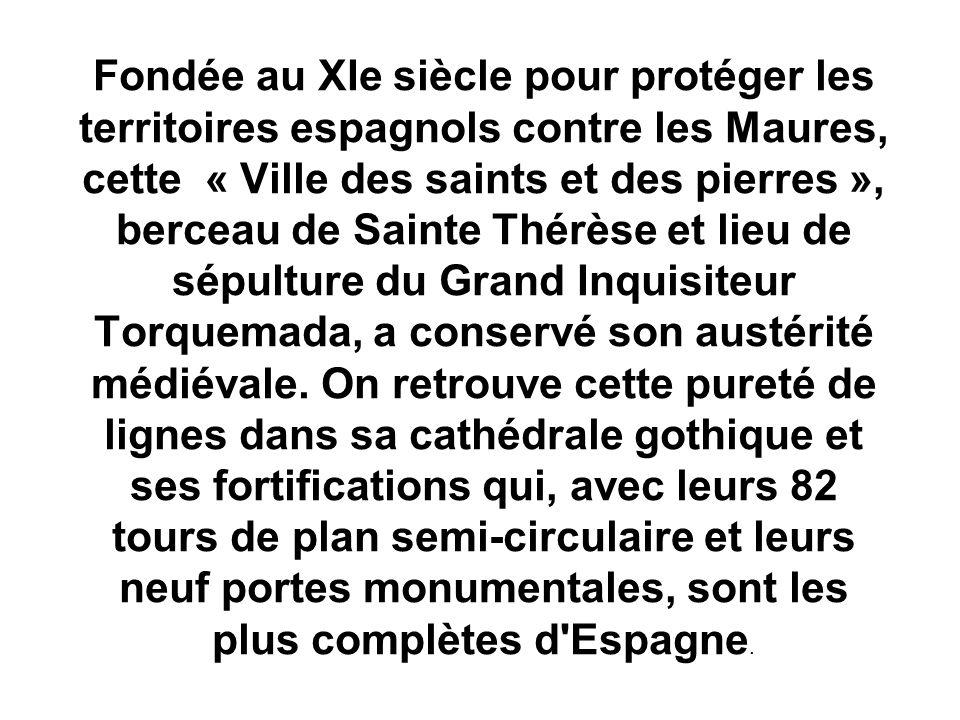 Fondée au XIe siècle pour protéger les territoires espagnols contre les Maures, cette « Ville des saints et des pierres », berceau de Sainte Thérèse et lieu de sépulture du Grand Inquisiteur Torquemada, a conservé son austérité médiévale.