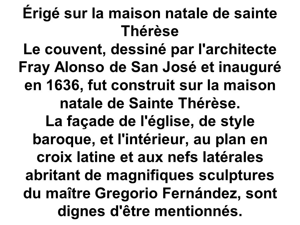 Érigé sur la maison natale de sainte Thérèse Le couvent, dessiné par l architecte Fray Alonso de San José et inauguré en 1636, fut construit sur la maison natale de Sainte Thérèse.