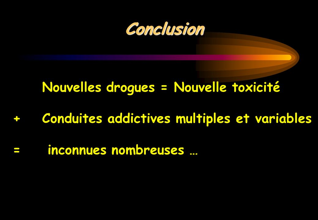 Conclusion Nouvelles drogues = Nouvelle toxicité