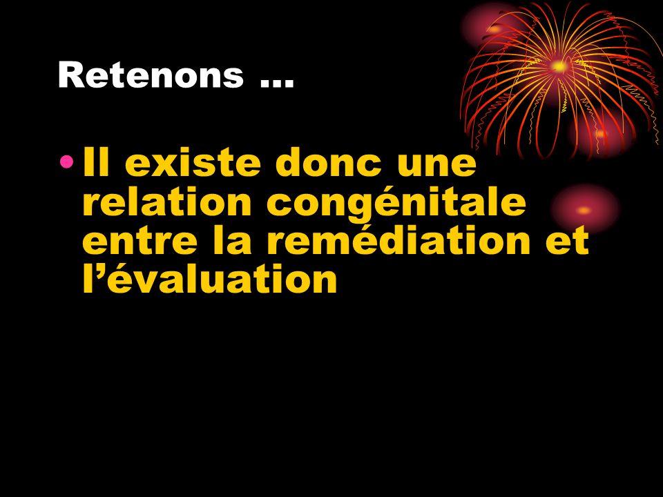 Retenons … Il existe donc une relation congénitale entre la remédiation et l'évaluation