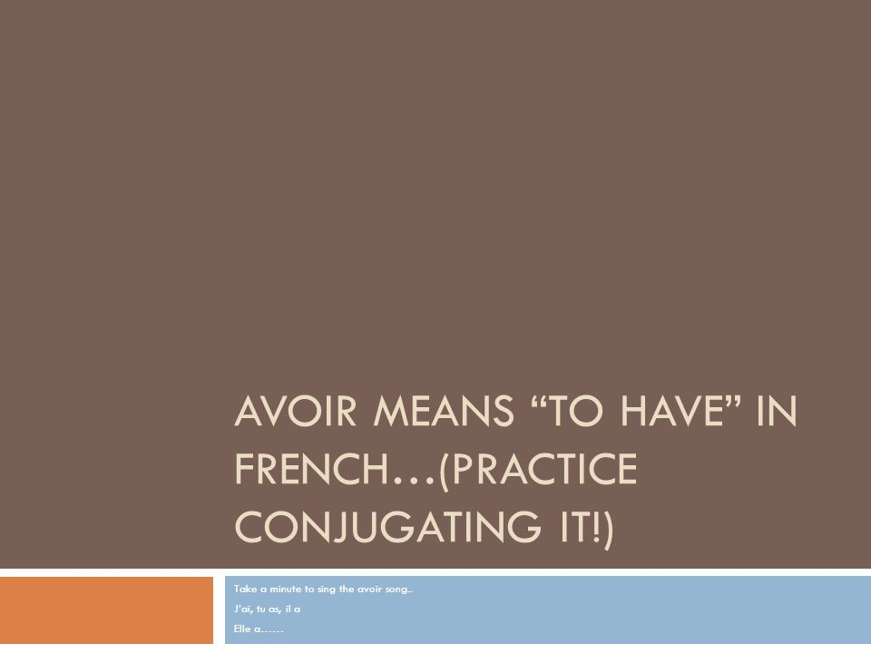 Avoir means To Have in French…(Practice conjugating it!)