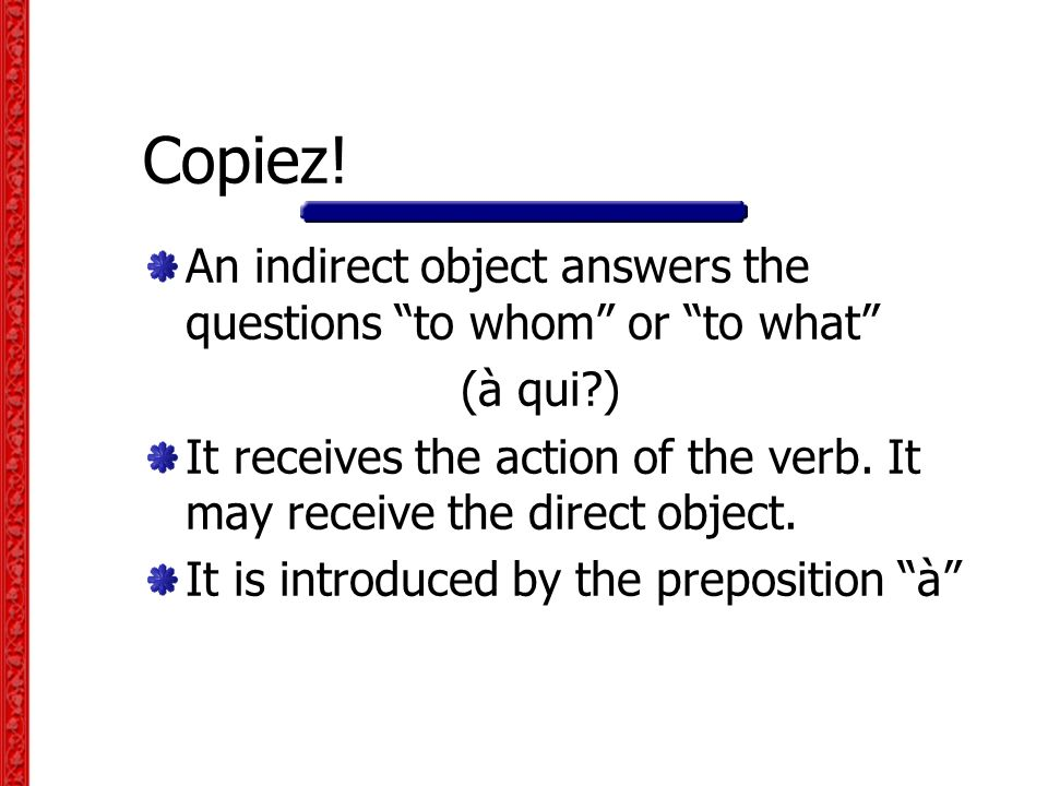 Copiez! An indirect object answers the questions to whom or to what (à qui )