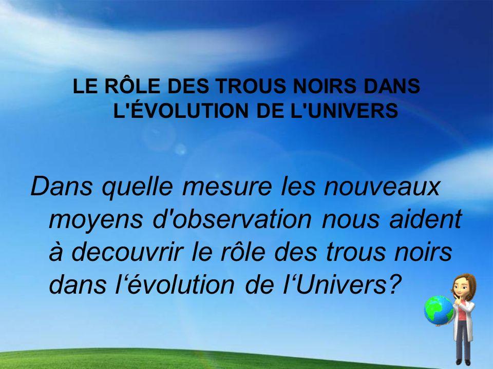 LE RÔLE DES TROUS NOIRS DANS L ÉVOLUTION DE L UNIVERS