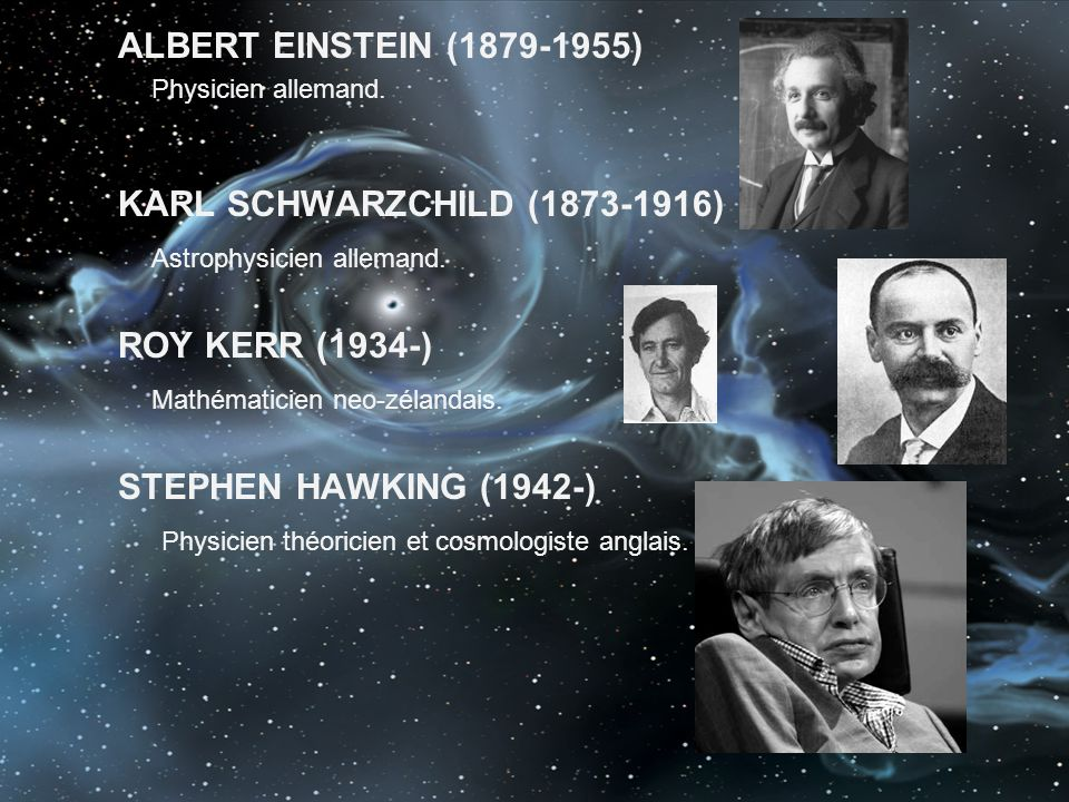 Astrophysicien allemand. ROY KERR (1934-) Mathématicien neo-zélandais.