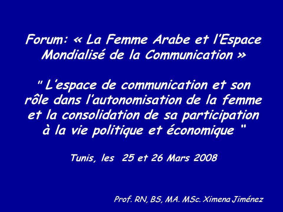 Forum: « La Femme Arabe et l'Espace Mondialisé de la Communication » L'espace de communication et son rôle dans l'autonomisation de la femme et la consolidation de sa participation à la vie politique et économique Tunis, les 25 et 26 Mars 2008