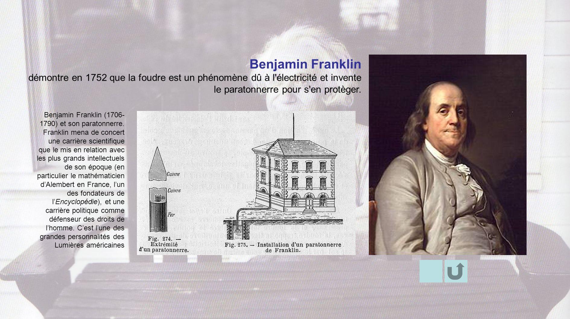 Benjamin Franklin démontre en 1752 que la foudre est un phénomène dû à l électricité et invente le paratonnerre pour s en protèger.