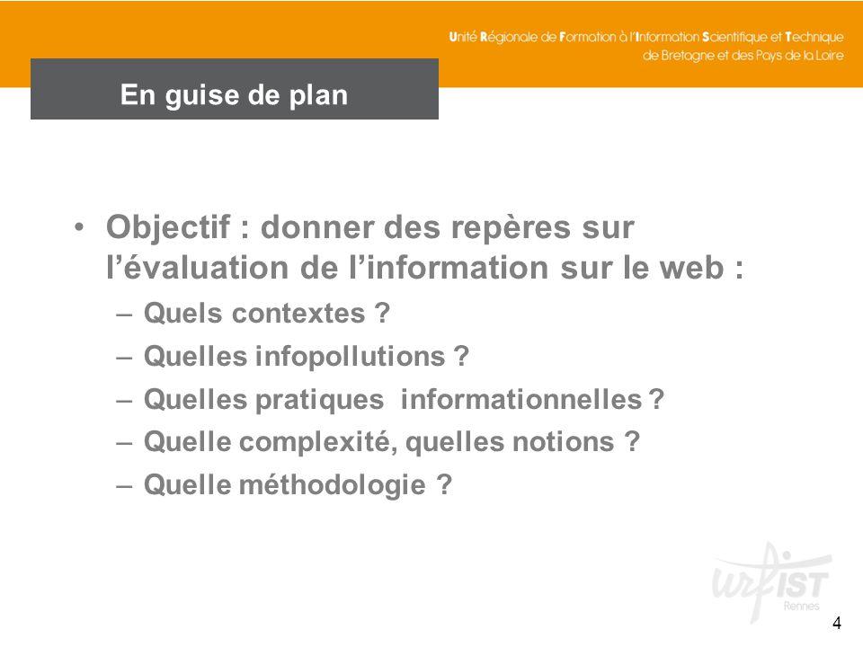 En guise de plan Objectif : donner des repères sur l'évaluation de l'information sur le web : Quels contextes