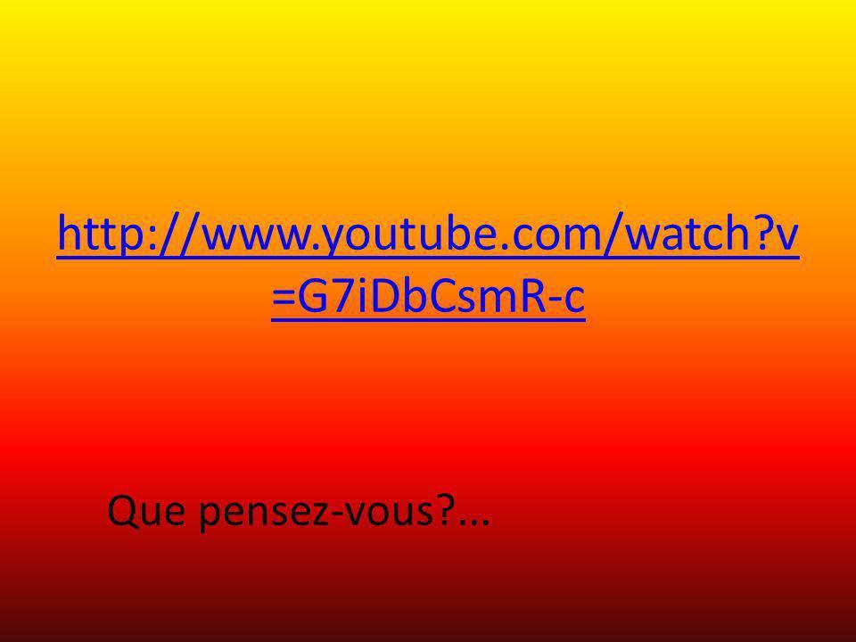 http://www.youtube.com/watch v=G7iDbCsmR-c Que pensez-vous ...