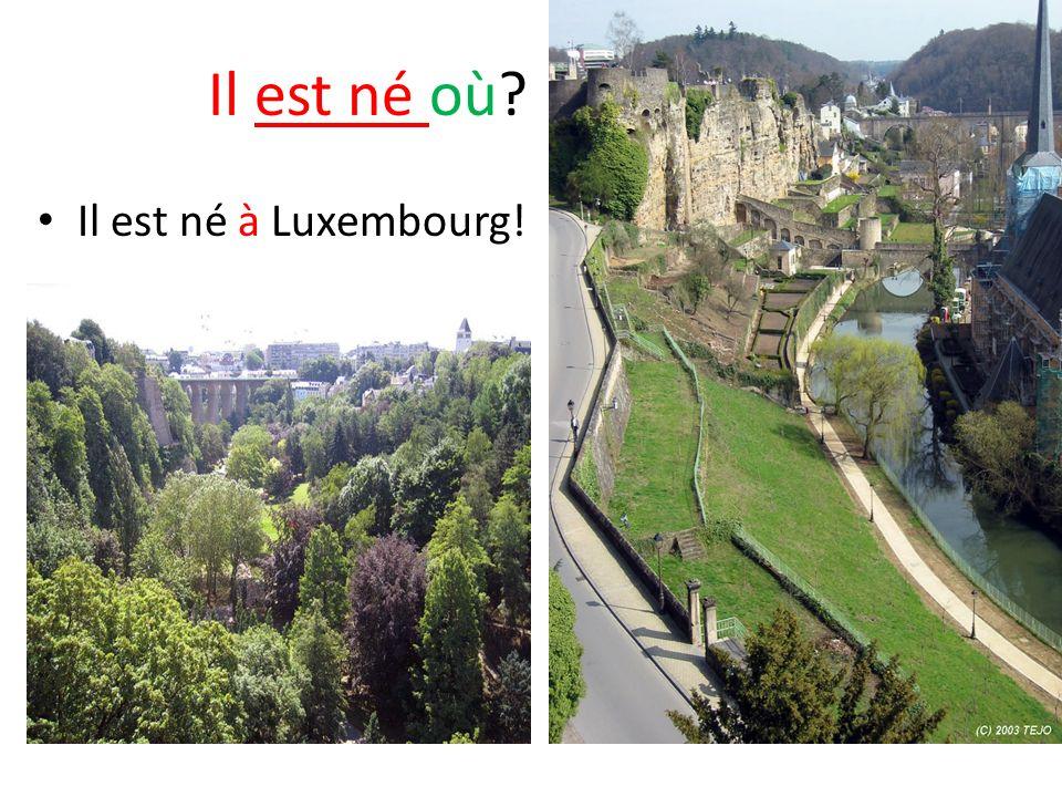 Il est né où Il est né à Luxembourg!
