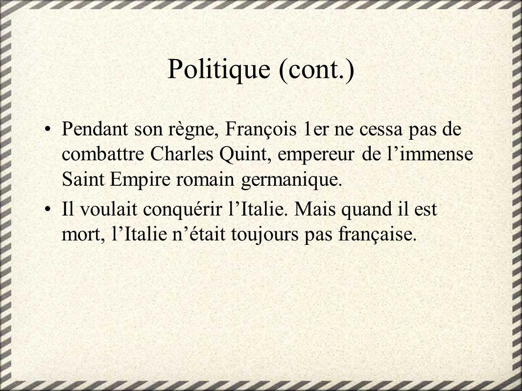Politique (cont.)Pendant son règne, François 1er ne cessa pas de combattre Charles Quint, empereur de l'immense Saint Empire romain germanique.