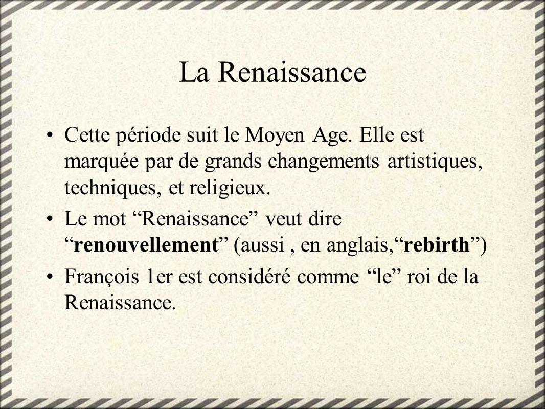 La Renaissance Cette période suit le Moyen Age. Elle est marquée par de grands changements artistiques, techniques, et religieux.