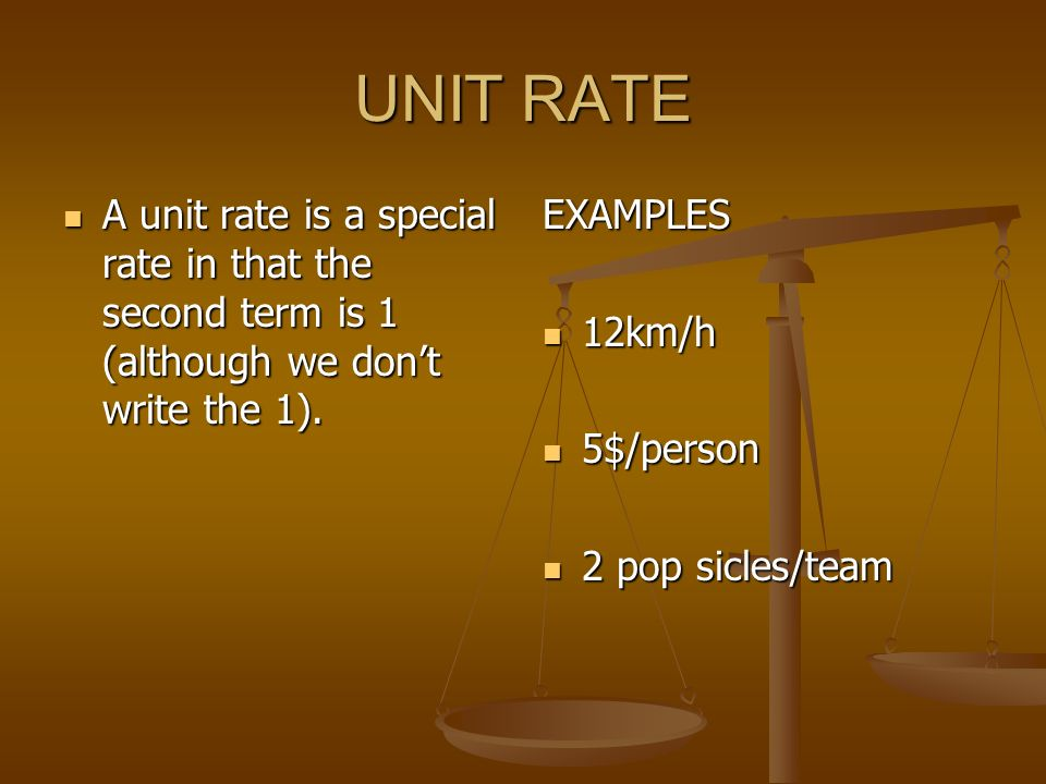 UNIT RATE A unit rate is a special rate in that the second term is 1 (although we don't write the 1).