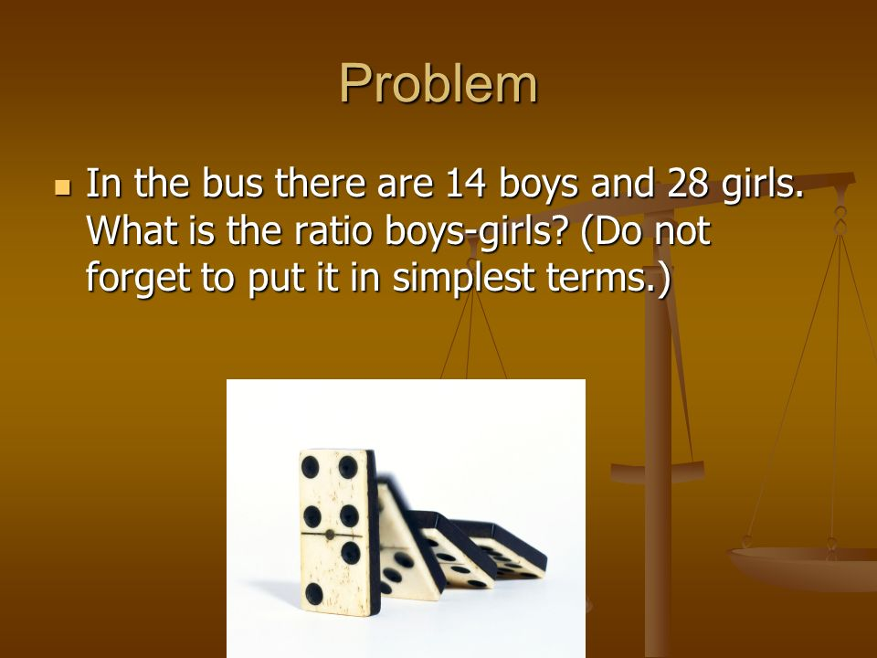 ProblemIn the bus there are 14 boys and 28 girls.What is the ratio boys-girls.