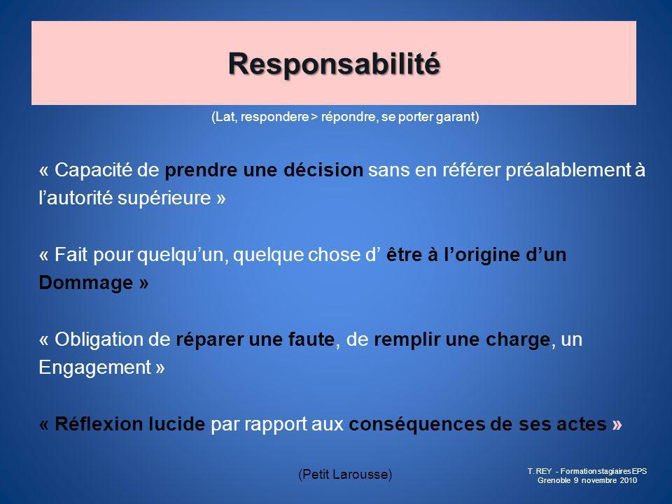 Responsabilité (Lat, respondere > répondre, se porter garant) « Capacité de prendre une décision sans en référer préalablement à.