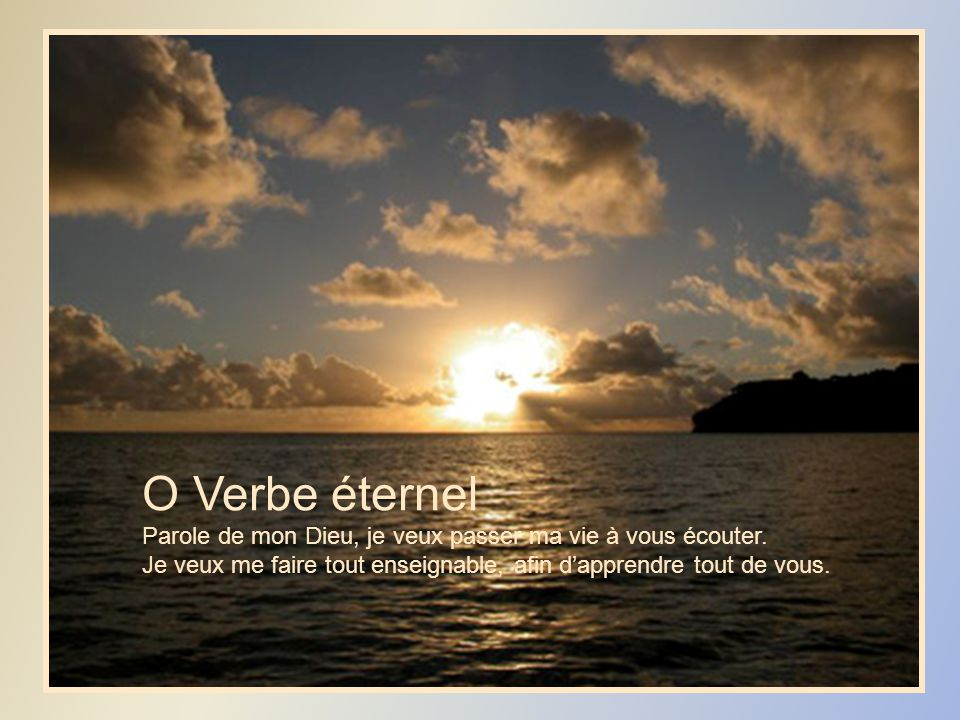 O Verbe éternel Parole de mon Dieu, je veux passer ma vie à vous écouter.