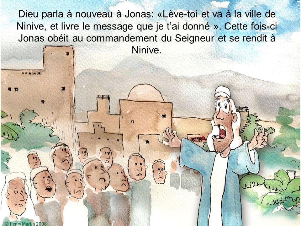 Dieu parla à nouveau à Jonas: «Lève-toi et va à la ville de Ninive, et livre le message que je t'ai donné ».