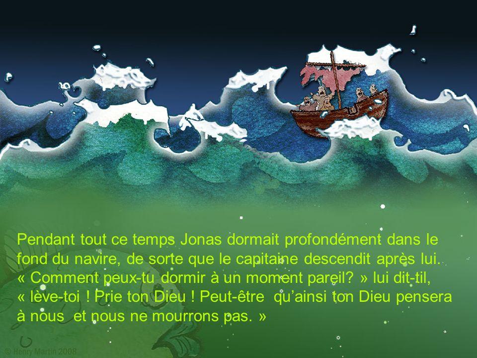 Pendant tout ce temps Jonas dormait profondément dans le fond du navire, de sorte que le capitaine descendit après lui.