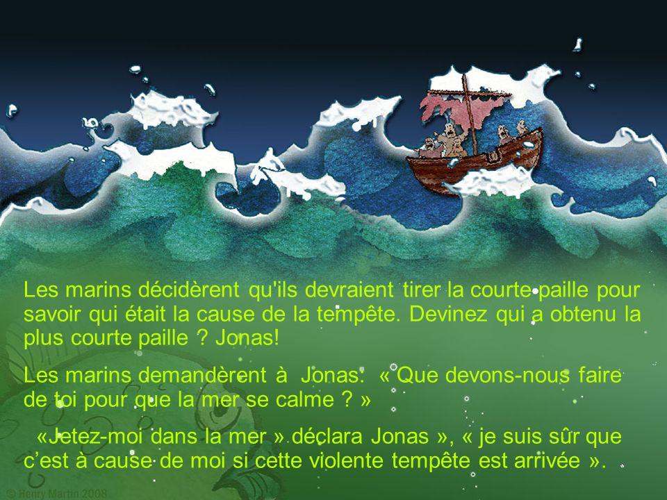 Les marins décidèrent qu ils devraient tirer la courte paille pour savoir qui était la cause de la tempête. Devinez qui a obtenu la plus courte paille Jonas!