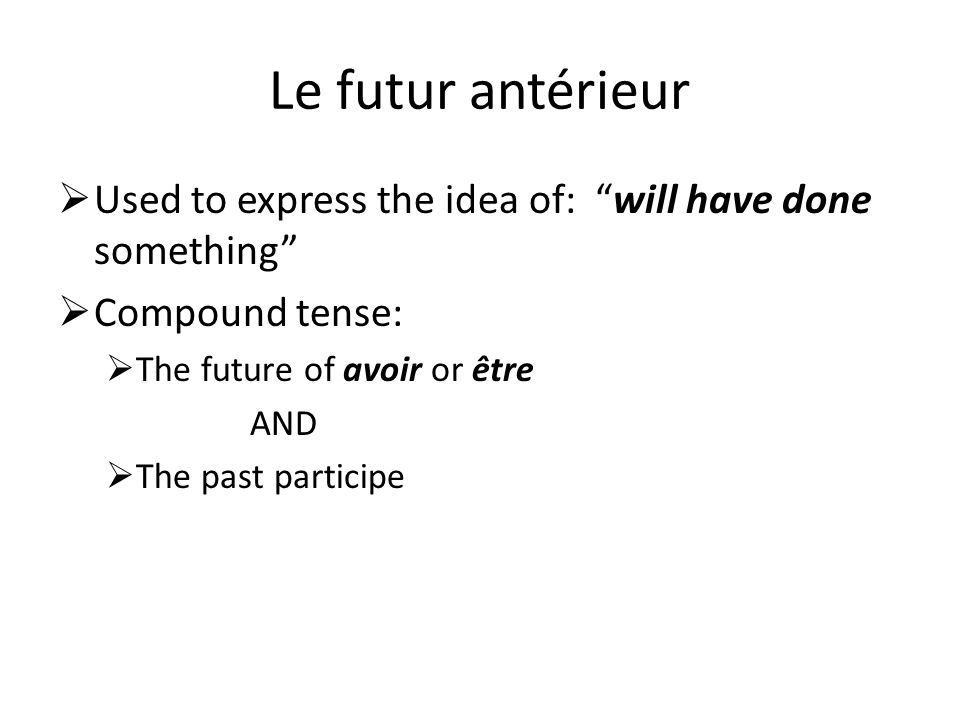 Le futur antérieur Used to express the idea of: will have done something Compound tense: The future of avoir or être.