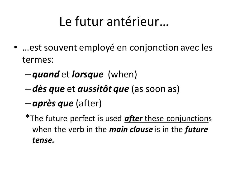 Le futur antérieur……est souvent employé en conjonction avec les termes: quand et lorsque (when) dès que et aussitôt que (as soon as)