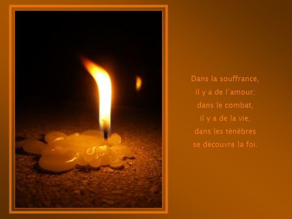 Dans la souffrance, il y a de l'amour; dans le combat, il y a de la vie; dans les ténèbres.