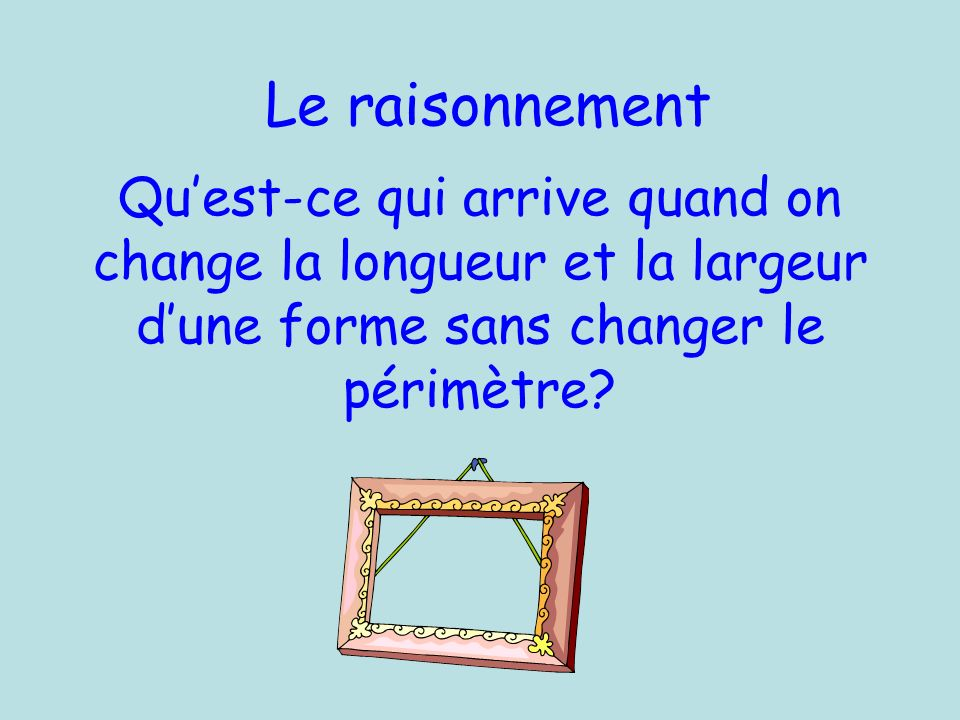 Le raisonnement Qu'est-ce qui arrive quand on change la longueur et la largeur d'une forme sans changer le périmètre