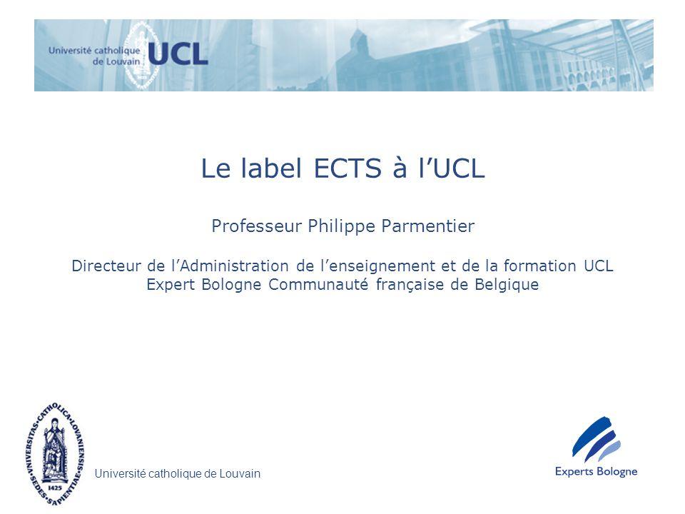 Le label ECTS à l'UCL Professeur Philippe Parmentier Directeur de l'Administration de l'enseignement et de la formation UCL Expert Bologne Communauté française de Belgique