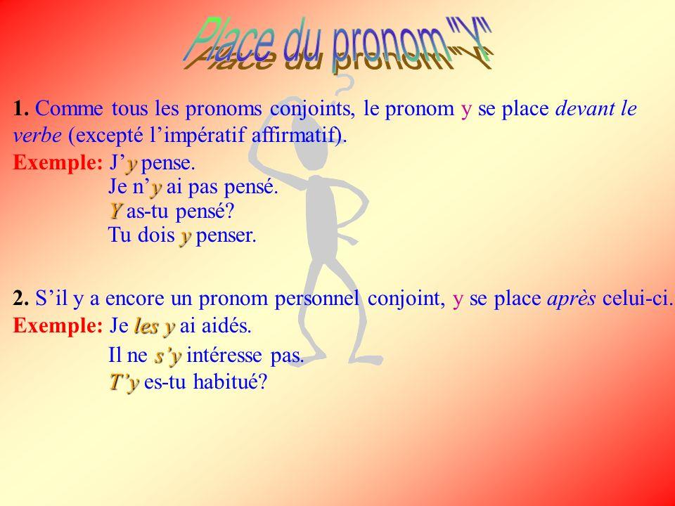 Place du pronom Y 1. Comme tous les pronoms conjoints, le pronom y se place devant le verbe (excepté l'impératif affirmatif).