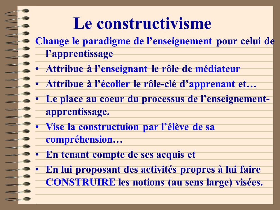 Le constructivismeChange le paradigme de l'enseignement pour celui de l'apprentissage. Attribue à l'enseignant le rôle de médiateur.