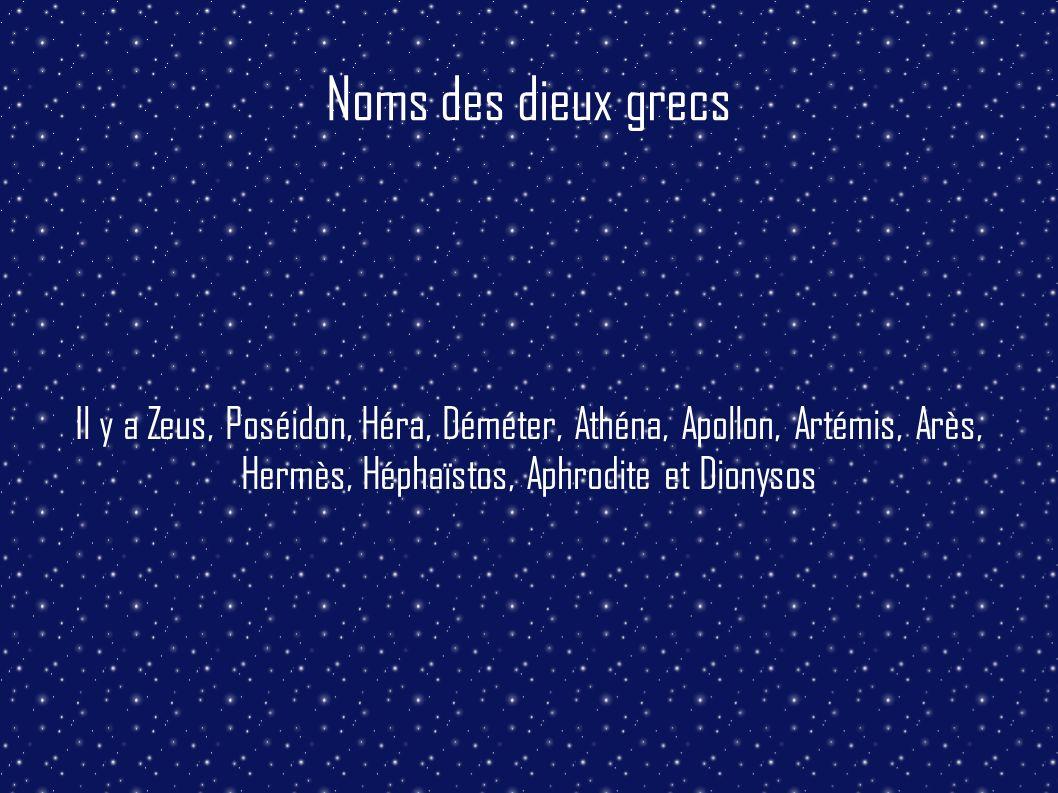Noms des dieux grecs Il y a Zeus, Poséidon, Héra, Déméter, Athéna, Apollon, Artémis, Arès, Hermès, Héphaïstos, Aphrodite et Dionysos.