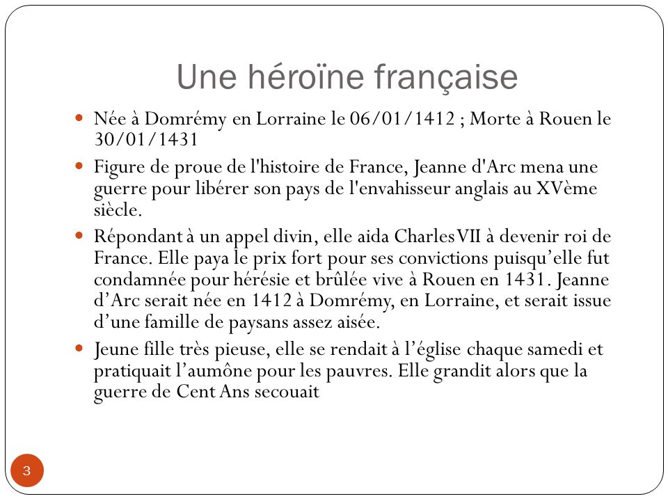 Une héroïne française Née à Domrémy en Lorraine le 06/01/1412 ; Morte à Rouen le 30/01/1431.