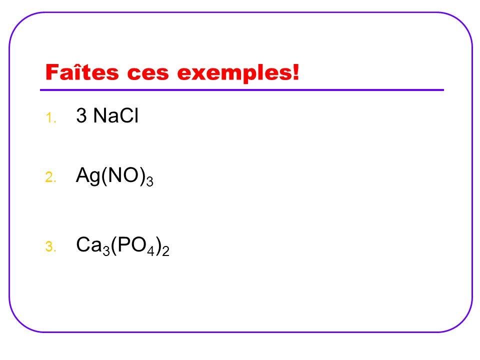 Faîtes ces exemples! 3 NaCl Ag(NO)3 Ca3(PO4)2