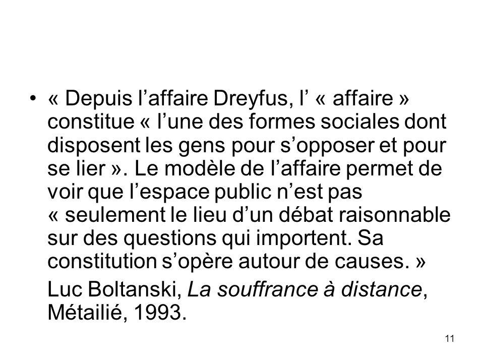 « Depuis l'affaire Dreyfus, l' « affaire » constitue « l'une des formes sociales dont disposent les gens pour s'opposer et pour se lier ». Le modèle de l'affaire permet de voir que l'espace public n'est pas « seulement le lieu d'un débat raisonnable sur des questions qui importent. Sa constitution s'opère autour de causes. »