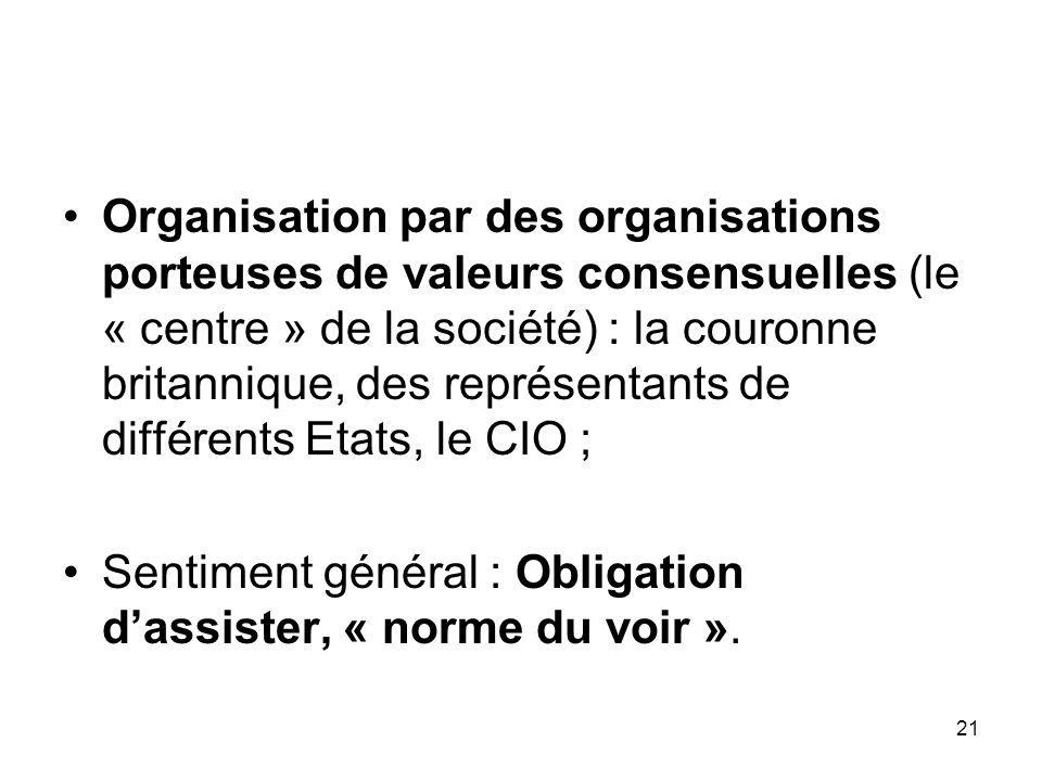 Organisation par des organisations porteuses de valeurs consensuelles (le « centre » de la société) : la couronne britannique, des représentants de différents Etats, le CIO ;