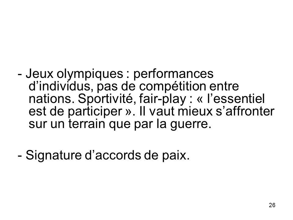 - Jeux olympiques : performances d'individus, pas de compétition entre nations. Sportivité, fair-play : « l'essentiel est de participer ». Il vaut mieux s'affronter sur un terrain que par la guerre.