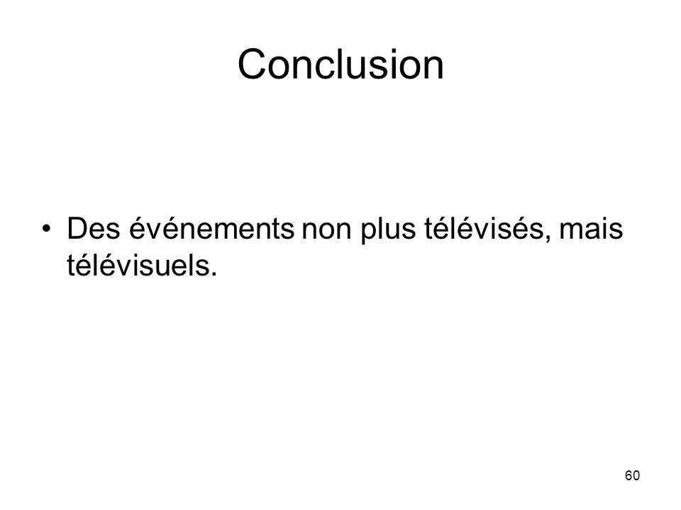Conclusion Des événements non plus télévisés, mais télévisuels.