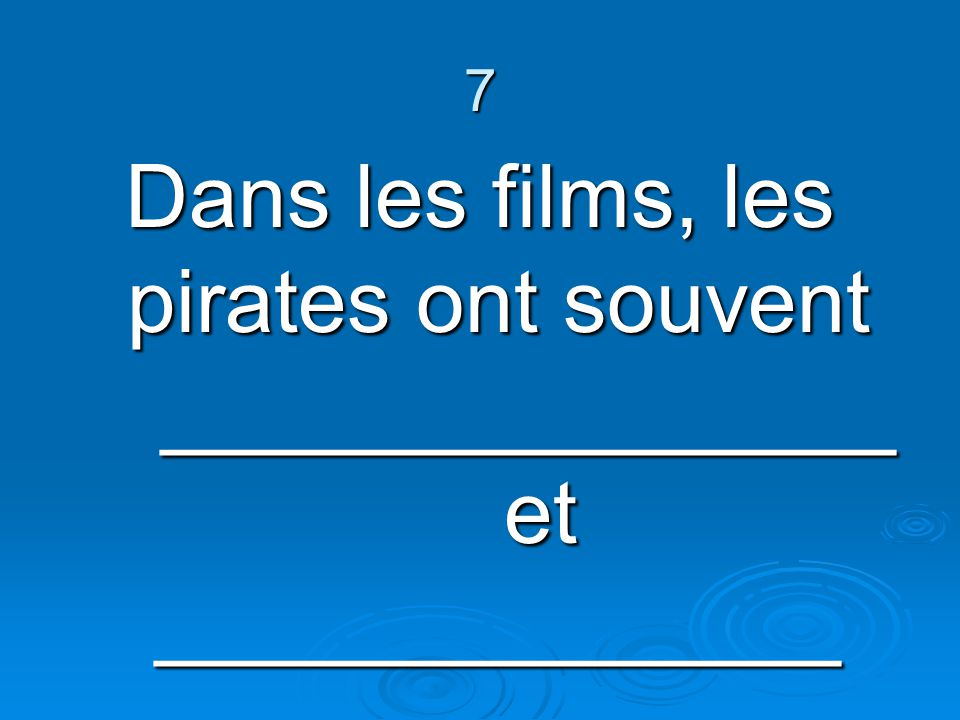 7 Dans les films, les pirates ont souvent _______________ et ______________