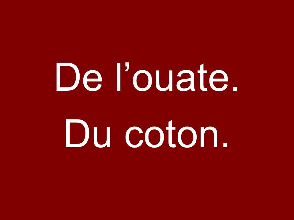 De l'ouate. Du coton.