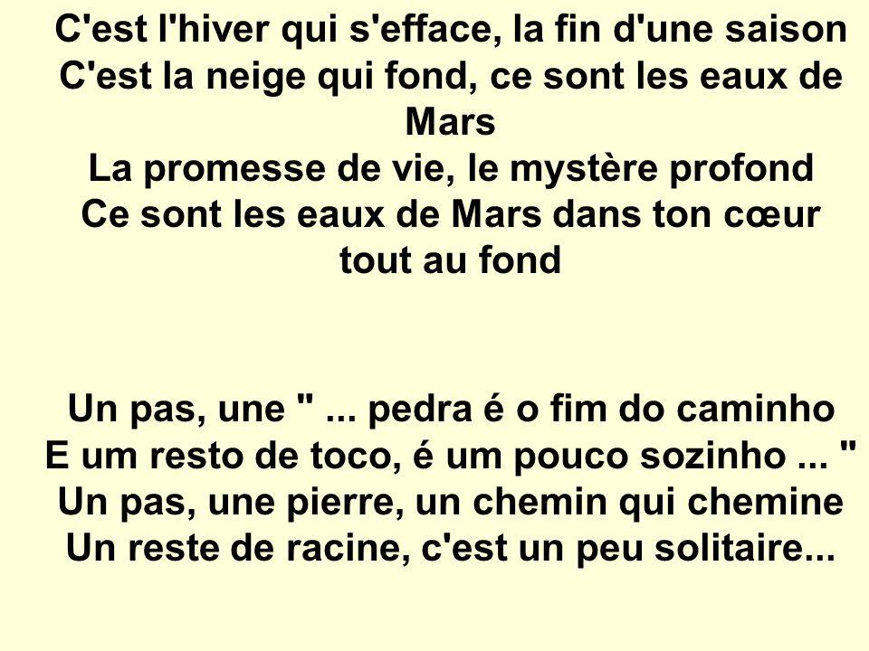 C est l hiver qui s efface, la fin d une saison C est la neige qui fond, ce sont les eaux de Mars La promesse de vie, le mystère profond Ce sont les eaux de Mars dans ton cœur tout au fond
