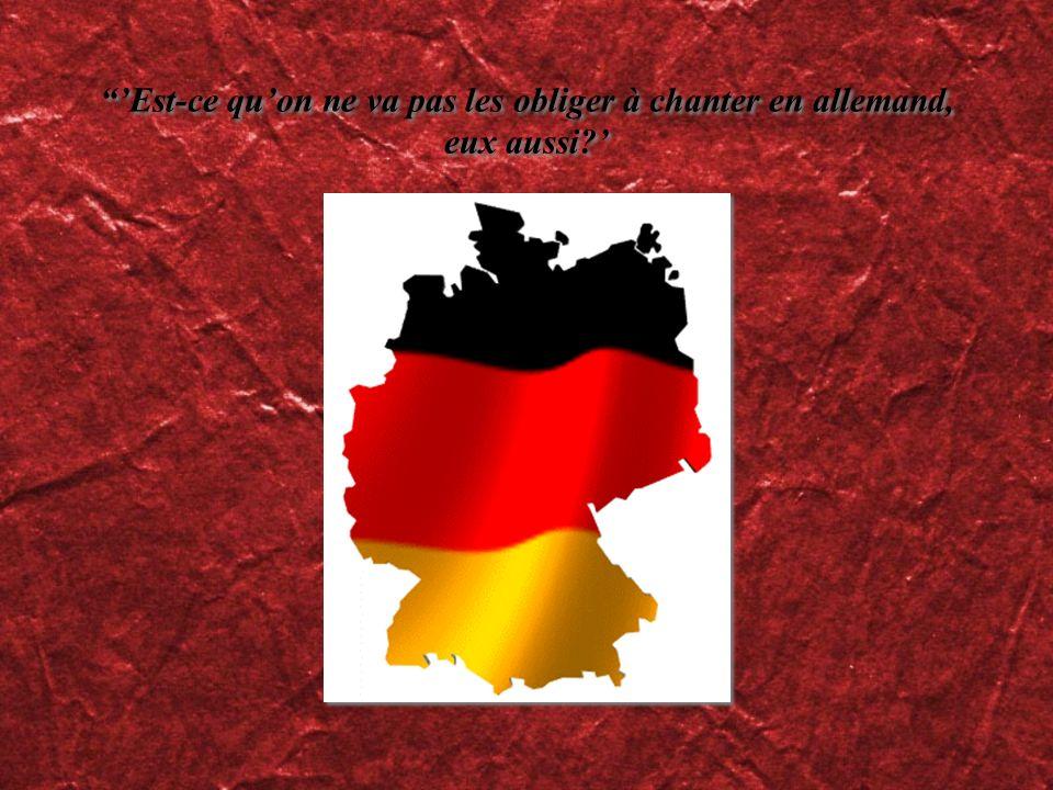 'Est-ce qu'on ne va pas les obliger à chanter en allemand, eux aussi
