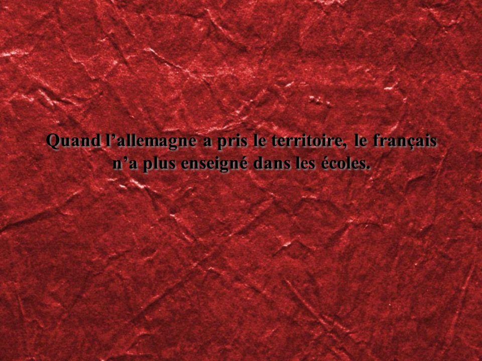 Quand l'allemagne a pris le territoire, le français n'a plus enseigné dans les écoles.