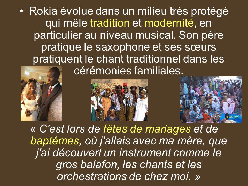 Rokia évolue dans un milieu très protégé qui mêle tradition et modernité, en particulier au niveau musical. Son père pratique le saxophone et ses sœurs pratiquent le chant traditionnel dans les cérémonies familiales.
