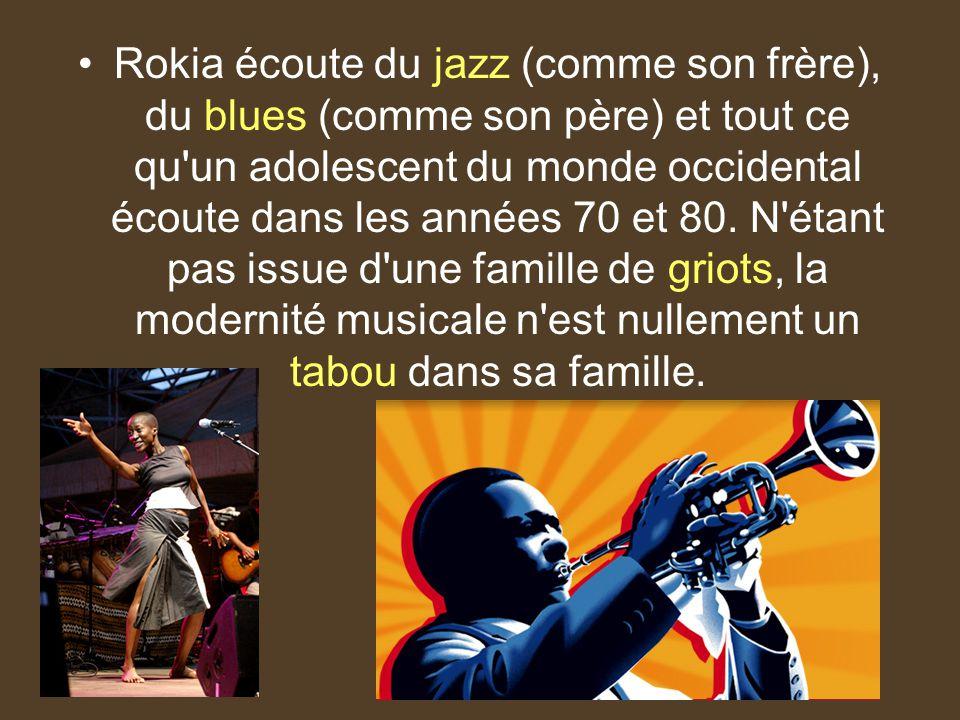 Rokia écoute du jazz (comme son frère), du blues (comme son père) et tout ce qu un adolescent du monde occidental écoute dans les années 70 et 80.