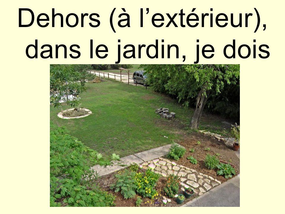 Dehors (à l'extérieur), dans le jardin, je dois