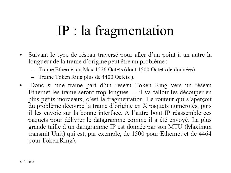 IP : la fragmentation Suivant le type de réseau traversé pour aller d'un point à un autre la longueur de la trame d'origine peut être un problème :