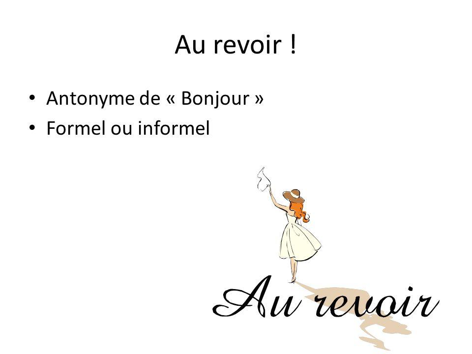 Au revoir ! Antonyme de « Bonjour » Formel ou informel