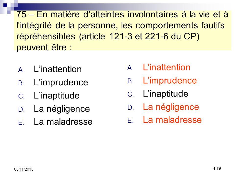 75 – En matière d'atteintes involontaires à la vie et à l'intégrité de la personne, les comportements fautifs répréhensibles (article 121-3 et 221-6 du CP) peuvent être :