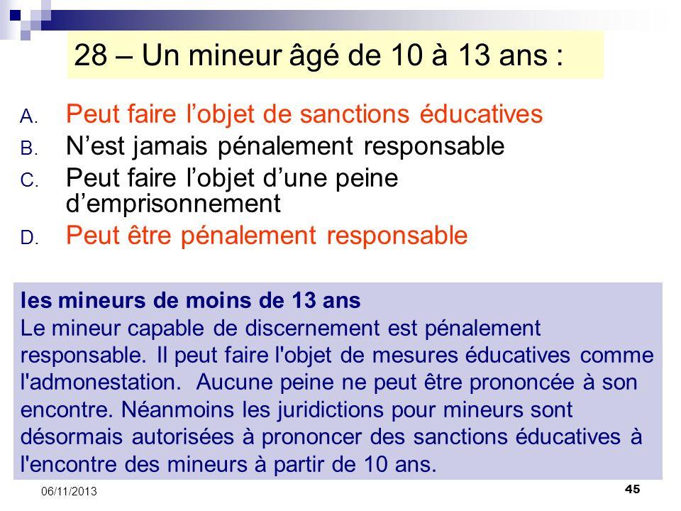28 – Un mineur âgé de 10 à 13 ans : Peut faire l'objet de sanctions éducatives. N'est jamais pénalement responsable.