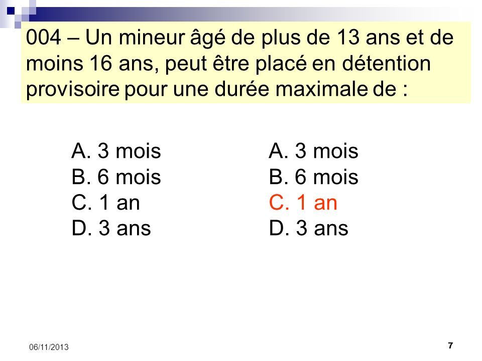 004 – Un mineur âgé de plus de 13 ans et de moins 16 ans, peut être placé en détention provisoire pour une durée maximale de :