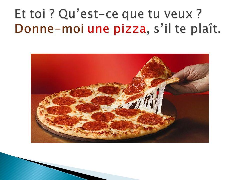 Et toi Qu'est-ce que tu veux Donne-moi une pizza, s'il te plaît.